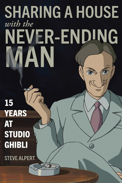Cover of Sharing a House with the Never-Ending Man: 15 Years at Studio Ghibli by Steven Alpert